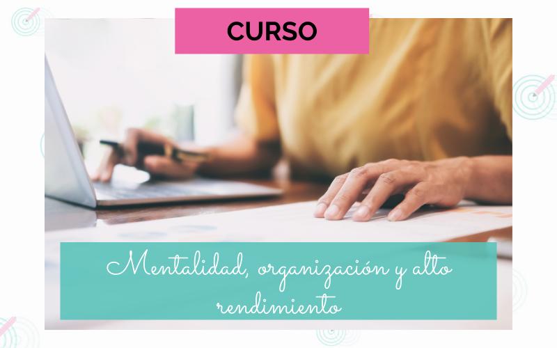 CURSO MENTALIDAD, ORGANIZACIÓN Y ALTO RENDIMIENTO